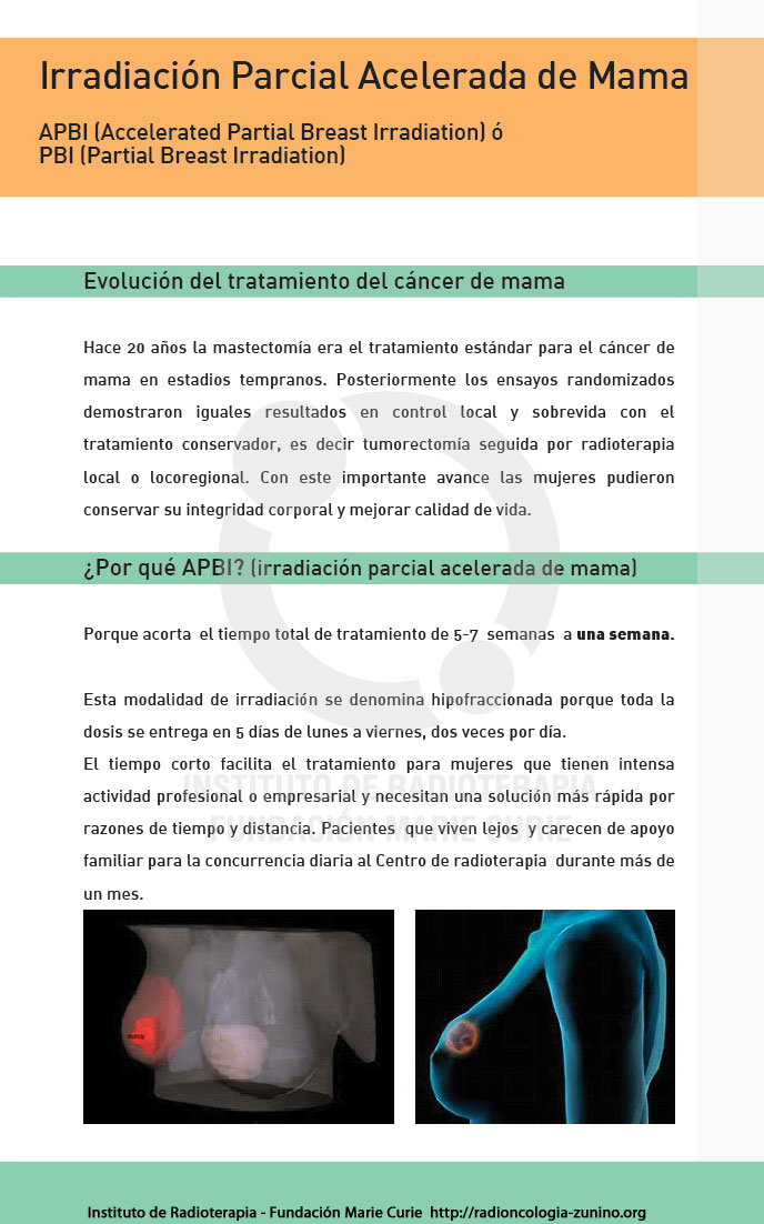 APBI - Evolución del tratamiento del cáncer de mama.   Hace 20 años la mastectomía era el tratamiento  estándar para el cáncer de mama en estadios tempranos. Posteriormente los  ensayos randomizados demostraron iguales resultados en control local y  sobrevida con el tratamiento conservador, es decir tumorectomía seguida por  radioterapia local o locoregional. Con este importante avance las mujeres pudieron  conservar su integridad corporal y mejorar calidad de vida.  ¿Por qué APBI?  (irradiación parcial acelerada de mama)  Porque acorta   el tiempo total de tratamiento de 5-7  semanas  a una semana.   Esta modalidad de irradiación se denomina  hipofraccionada porque toda la dosis se entrega en 5 días de lunes a viernes,  dos veces por día.  El tiempo corto facilita el tratamiento para  mujeres que tienen intensa actividad profesional o empresarial y necesitan una  solución más rápida por razones de tiempo y distancia. Pacientes  que viven  lejos  y carecen de apoyo familiar para la concurrencia diaria al Centro de  radioterapia  durante más de un mes.