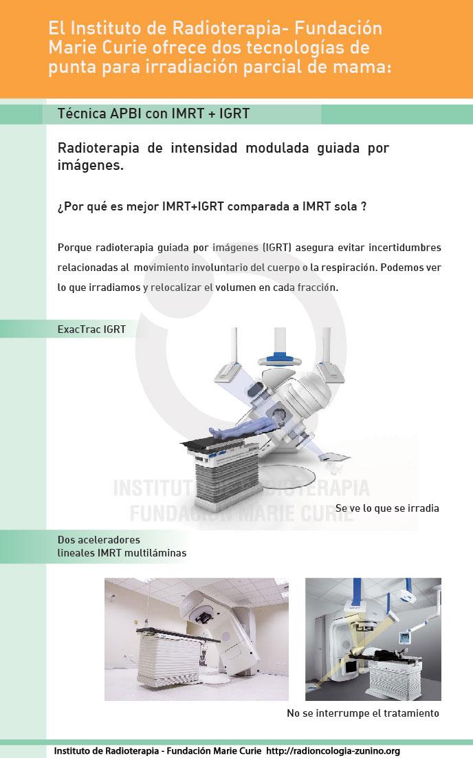 APBI - El Instituto de Radioterapia- Fundación  Marie Curie ofrece dos tecnologías de punta para irradiación parcial de mama.  Técnica APBI con  IMRT + IGRT Radioterapia de  intensidad modulada guiada por imágenes).  ¿Por qué es mejor IMRT+IGRT comparada a IMRT sola?  Porque radioterapia guiada por imágenes (IGRT)  asegura evitar incertidumbres relacionadas al  movimiento involuntario del  cuerpo o la respiración. Podemos ver lo que irradiamos y relocalizar el volumen  en cada fracción.